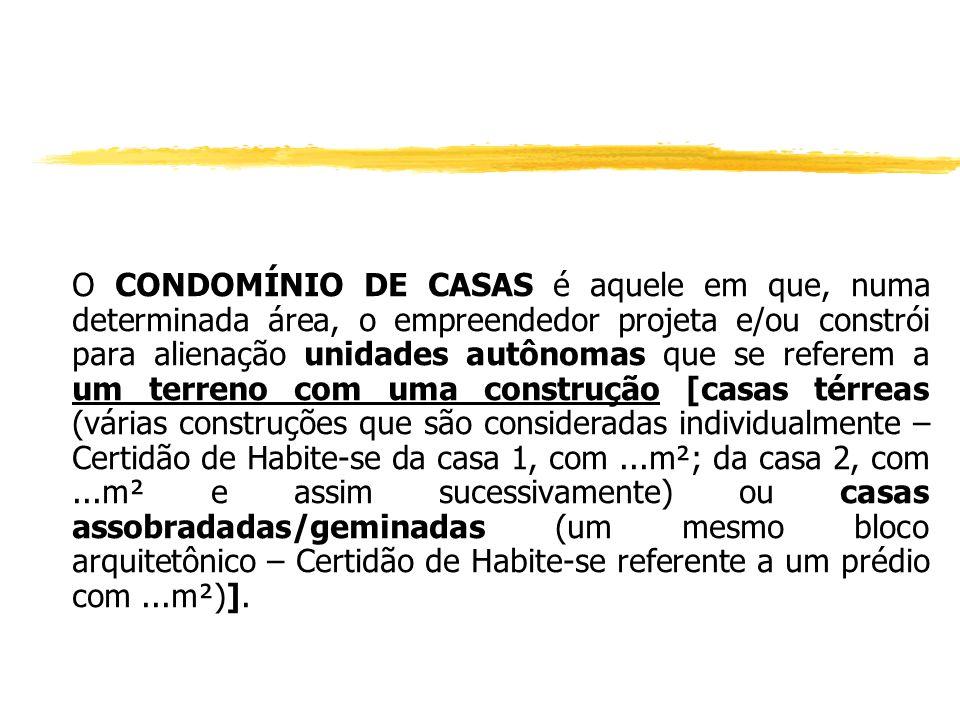 O CONDOMÍNIO DE CASAS é aquele em que, numa determinada área, o empreendedor projeta e/ou constrói para alienação unidades autônomas que se referem a um terreno com uma construção [casas térreas (várias construções que são consideradas individualmente – Certidão de Habite-se da casa 1, com ...m²; da casa 2, com ...m² e assim sucessivamente) ou casas assobradadas/geminadas (um mesmo bloco arquitetônico – Certidão de Habite-se referente a um prédio com ...m²)].